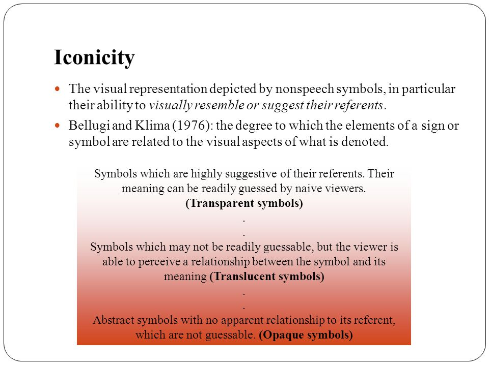 Iconicity The visual representation depicted by nonspeech symbols, in particular their ability to visually resemble or suggest their referents. Bellug