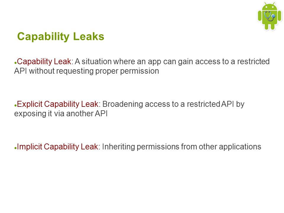 Capability Leaks Capability Leak: A situation where an app can gain access to a restricted API without requesting proper permission Explicit Capability Leak: Broadening access to a restricted API by exposing it via another API Implicit Capability Leak: Inheriting permissions from other applications