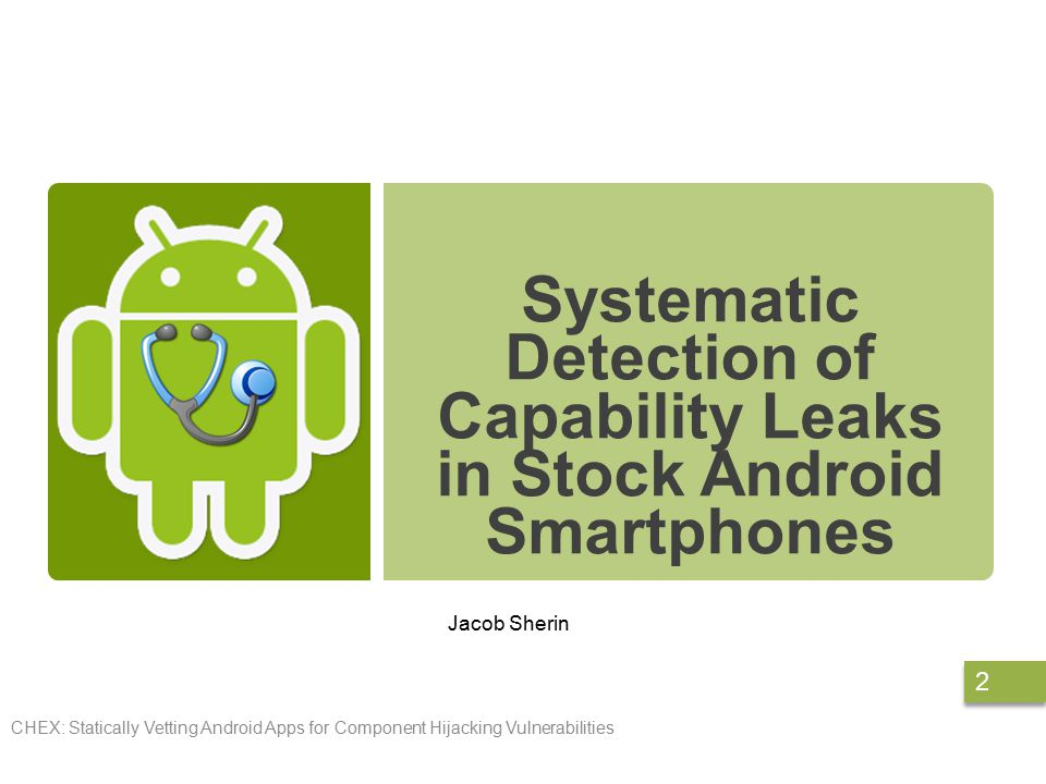 Systematic Detection of Capability Leaks in Stock Android Smartphones Jacob Sherin CHEX: Statically Vetting Android Apps for Component Hijacking Vulnerabilities 2
