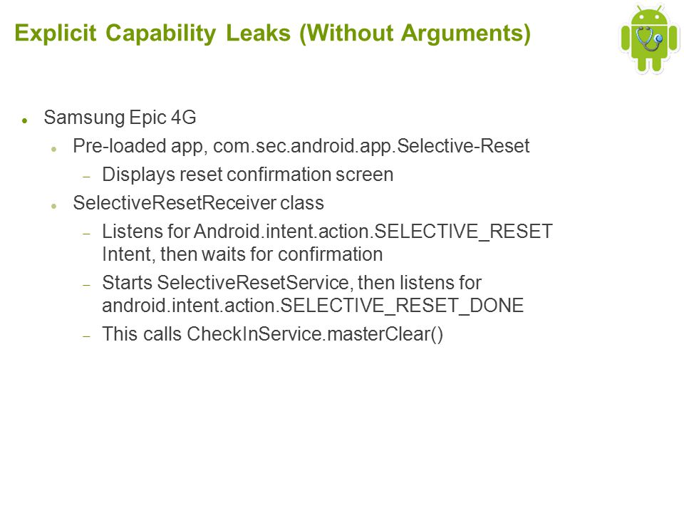 Explicit Capability Leaks (Without Arguments) Samsung Epic 4G Pre-loaded app, com.sec.android.app.Selective-Reset  Displays reset confirmation screen SelectiveResetReceiver class  Listens for Android.intent.action.SELECTIVE_RESET Intent, then waits for confirmation  Starts SelectiveResetService, then listens for android.intent.action.SELECTIVE_RESET_DONE  This calls CheckInService.masterClear()