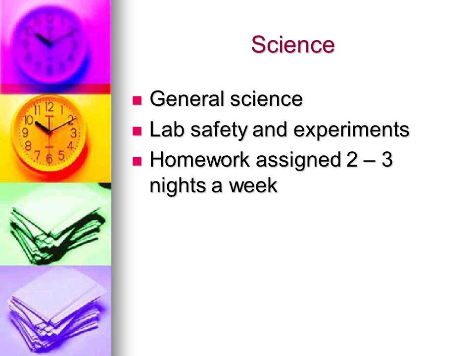 Science General science General science Lab safety and experiments Lab safety and experiments Homework assigned 2 – 3 nights a week Homework assigned