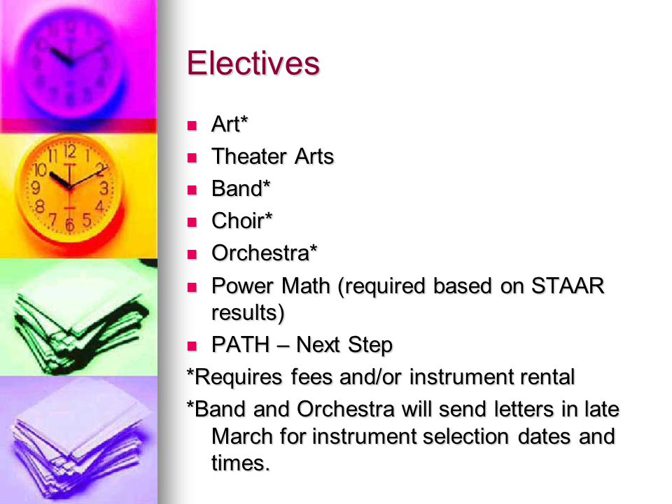 Electives Art* Art* Theater Arts Theater Arts Band* Band* Choir* Choir* Orchestra* Orchestra* Power Math (required based on STAAR results) Power Math