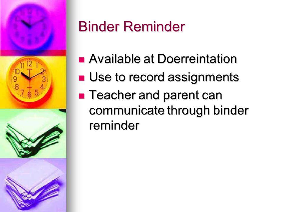 Binder Reminder Available at Doerreintation Available at Doerreintation Use to record assignments Use to record assignments Teacher and parent can com