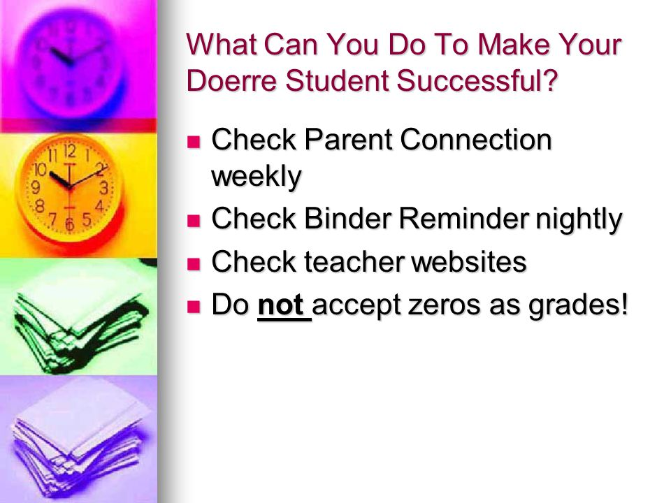 What Can You Do To Make Your Doerre Student Successful? Check Parent Connection weekly Check Parent Connection weekly Check Binder Reminder nightly Ch