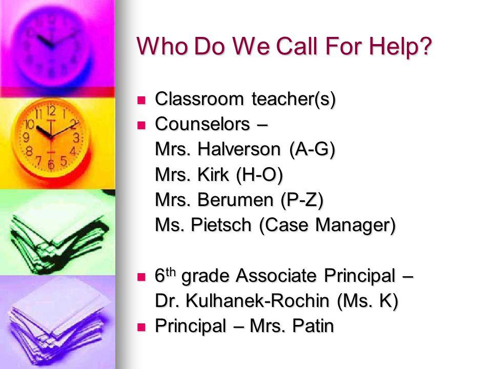 Who Do We Call For Help? Classroom teacher(s) Classroom teacher(s) Counselors – Counselors – Mrs. Halverson (A-G) Mrs. Kirk (H-O) Mrs. Berumen (P-Z) M
