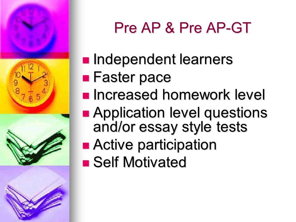 Pre AP & Pre AP-GT Independent learners Independent learners Faster pace Faster pace Increased homework level Increased homework level Application lev