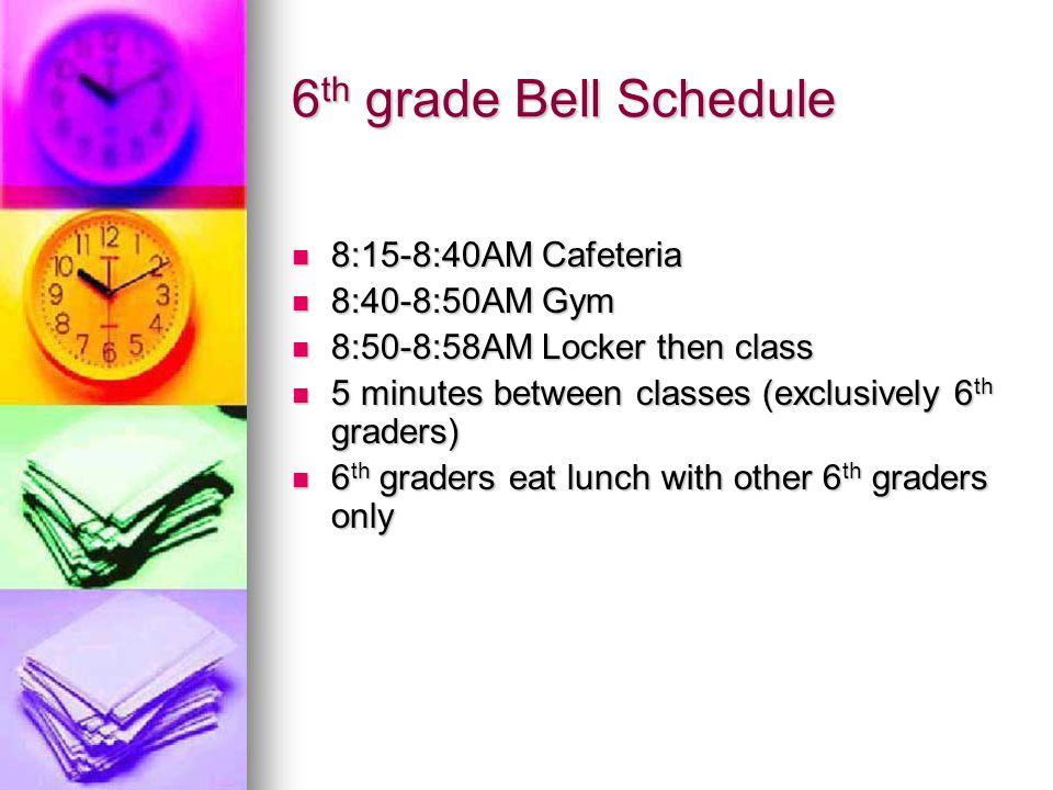 6 th grade Bell Schedule 8:15-8:40AM Cafeteria 8:15-8:40AM Cafeteria 8:40-8:50AM Gym 8:40-8:50AM Gym 8:50-8:58AM Locker then class 8:50-8:58AM Locker