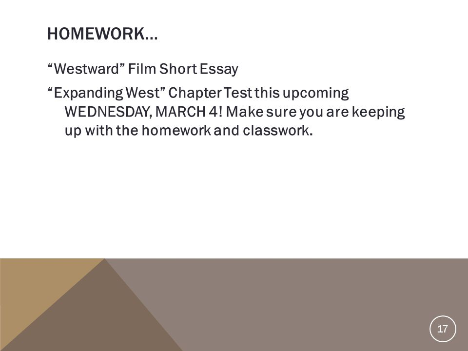"""HOMEWORK… """"Westward"""" Film Short Essay """"Expanding West"""" Chapter Test this upcoming WEDNESDAY, MARCH 4! Make sure you are keeping up with the homework a"""