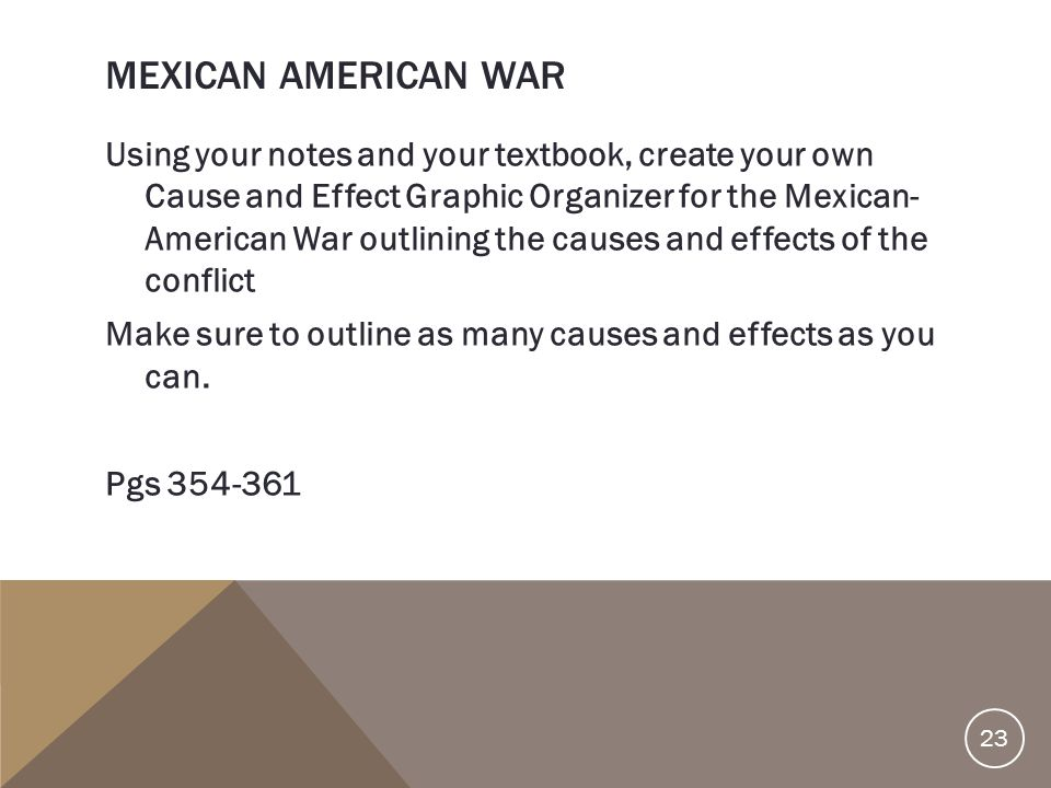 MEXICAN AMERICAN WAR Using your notes and your textbook, create your own Cause and Effect Graphic Organizer for the Mexican- American War outlining th