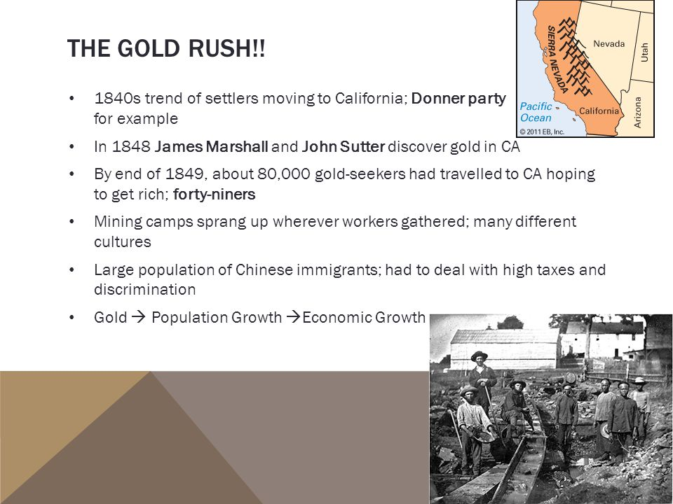 THE GOLD RUSH!! 1840s trend of settlers moving to California; Donner party for example In 1848 James Marshall and John Sutter discover gold in CA By e