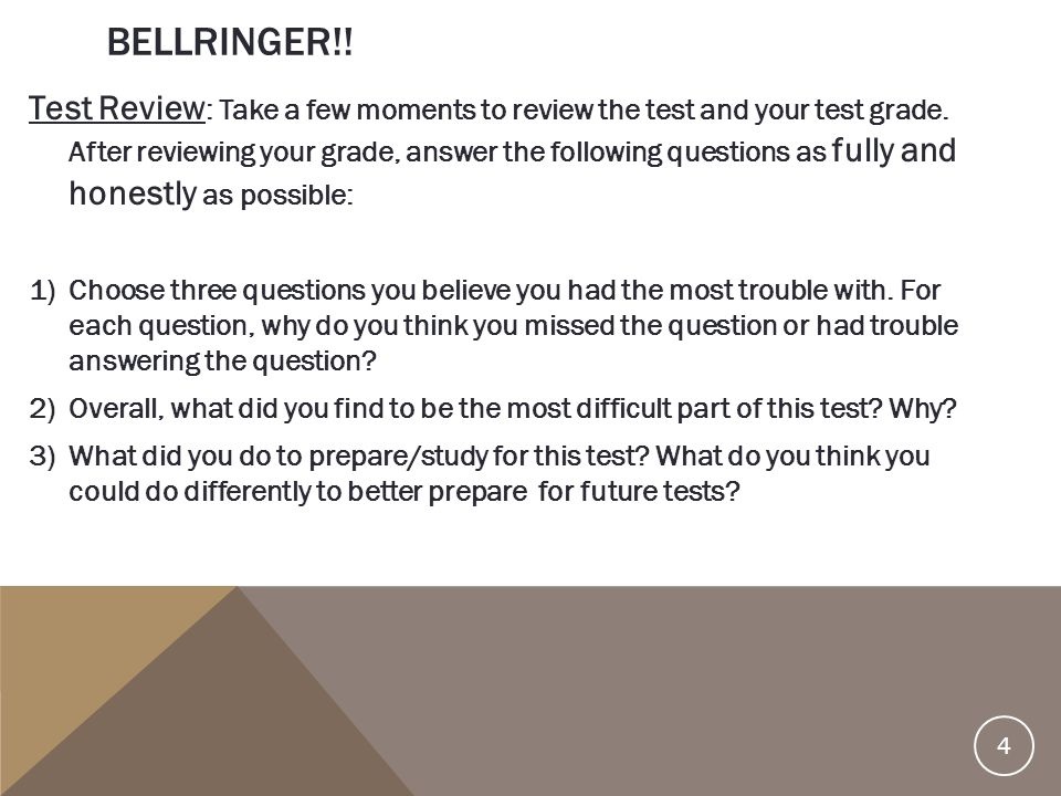BELLRINGER!! Test Review : Take a few moments to review the test and your test grade. After reviewing your grade, answer the following questions as fu