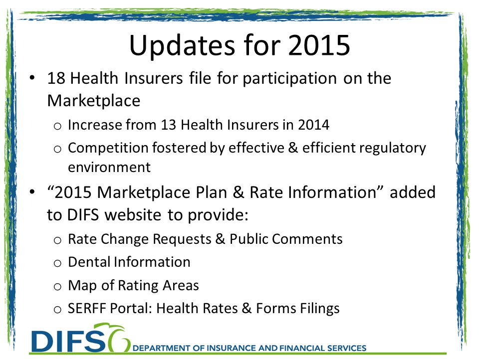 Updates for 2015 18 Health Insurers file for participation on the Marketplace o Increase from 13 Health Insurers in 2014 o Competition fostered by effective & efficient regulatory environment 2015 Marketplace Plan & Rate Information added to DIFS website to provide: o Rate Change Requests & Public Comments o Dental Information o Map of Rating Areas o SERFF Portal: Health Rates & Forms Filings