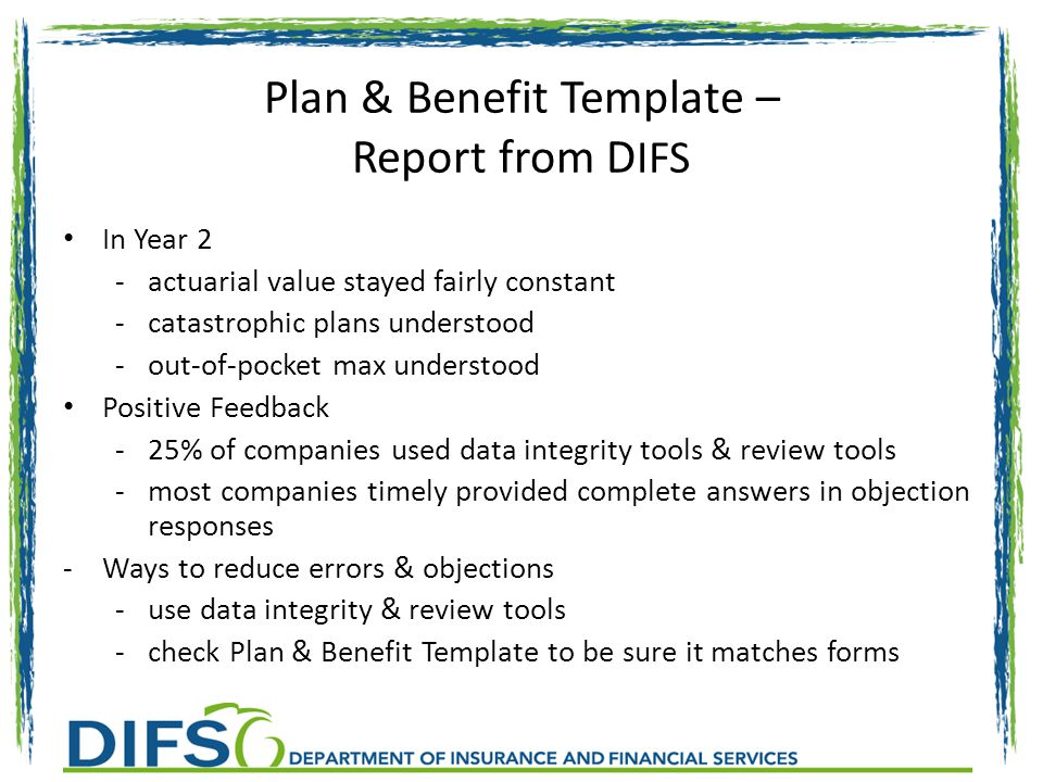 Plan & Benefit Template – Report from D IFS In Year 2 -actuarial value stayed fairly constant -catastrophic plans understood -out-of-pocket max understood Positive Feedback -25% of companies used data integrity tools & review tools -most companies timely provided complete answers in objection responses -Ways to reduce errors & objections -use data integrity & review tools -check Plan & Benefit Template to be sure it matches forms