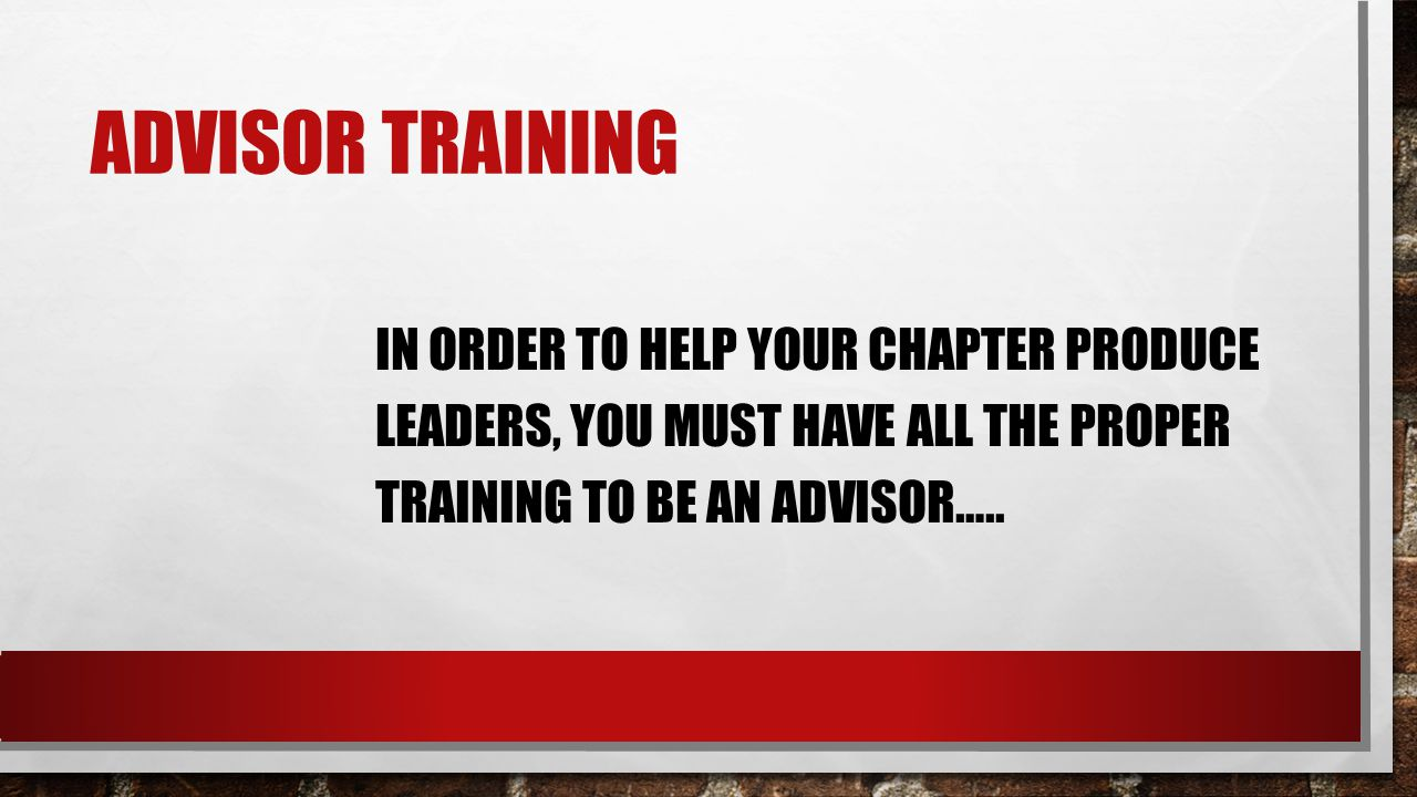 ADVISOR TRAINING IN ORDER TO HELP YOUR CHAPTER PRODUCE LEADERS, YOU MUST HAVE ALL THE PROPER TRAINING TO BE AN ADVISOR…..
