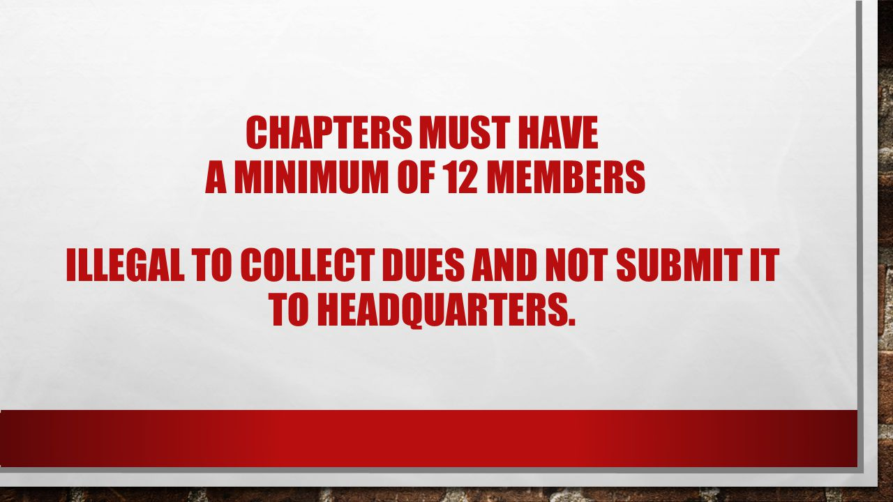 CHAPTERS MUST HAVE A MINIMUM OF 12 MEMBERS ILLEGAL TO COLLECT DUES AND NOT SUBMIT IT TO HEADQUARTERS.
