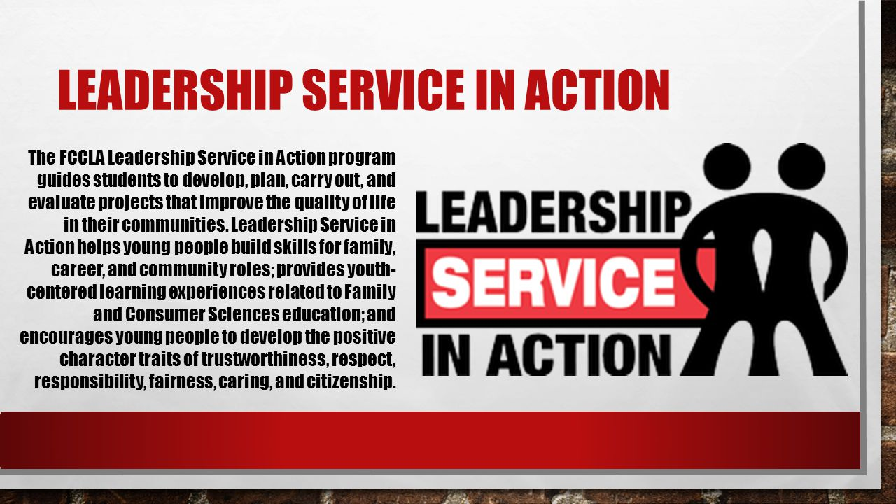 LEADERSHIP SERVICE IN ACTION The FCCLA Leadership Service in Action program guides students to develop, plan, carry out, and evaluate projects that im