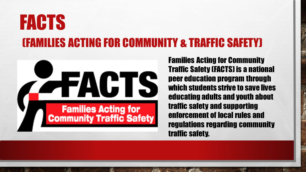 FACTS (FAMILIES ACTING FOR COMMUNITY & TRAFFIC SAFETY) Families Acting for Community Traffic Safety (FACTS) is a national peer education program throu