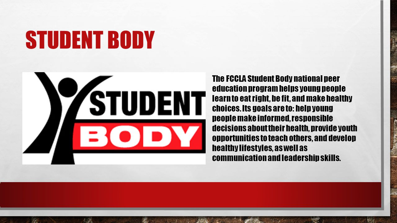 STUDENT BODY The FCCLA Student Body national peer education program helps young people learn to eat right, be fit, and make healthy choices. Its goals