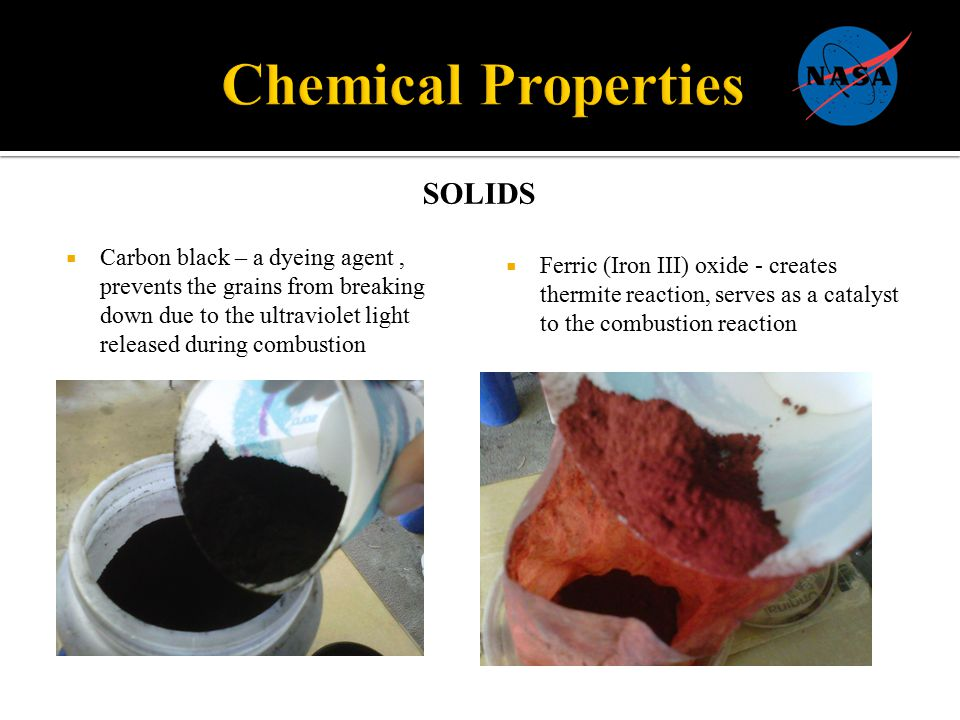 SOLIDS  Carbon black – a dyeing agent, prevents the grains from breaking down due to the ultraviolet light released during combustion  Ferric (Iron III) oxide - creates thermite reaction, serves as a catalyst to the combustion reaction