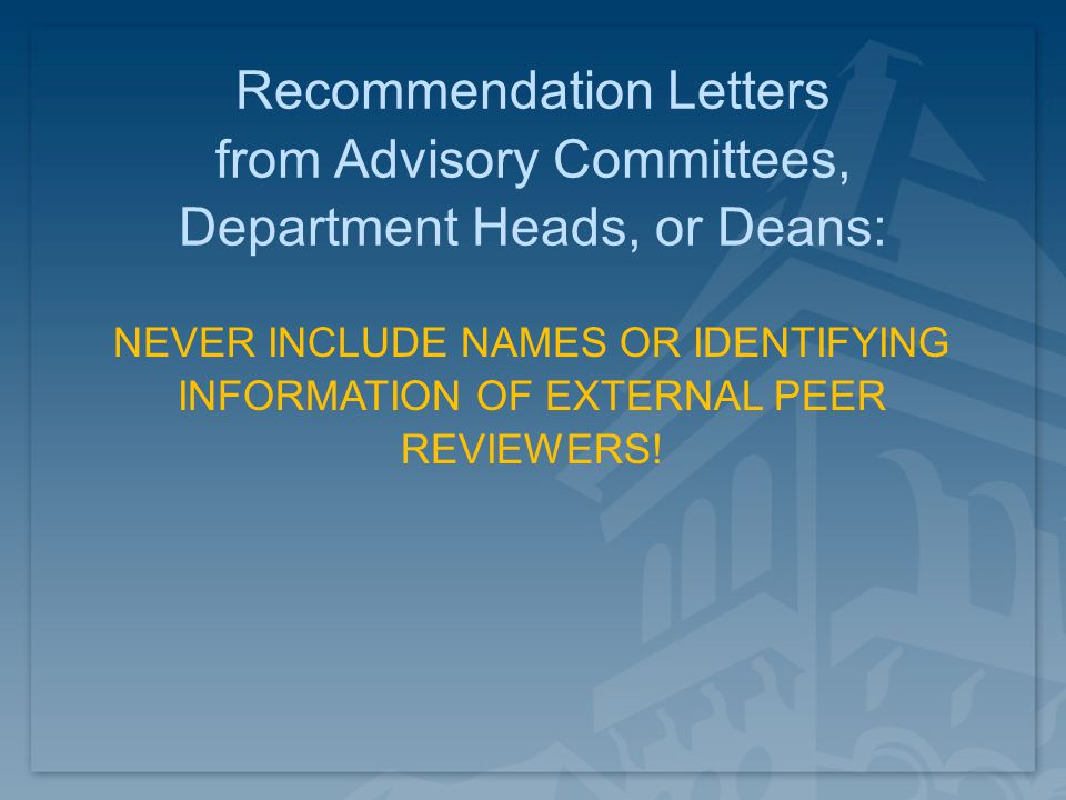 Recommendation Letters from Advisory Committees, Department Heads, or Deans: NEVER INCLUDE NAMES OR IDENTIFYING INFORMATION OF EXTERNAL PEER REVIEWERS!