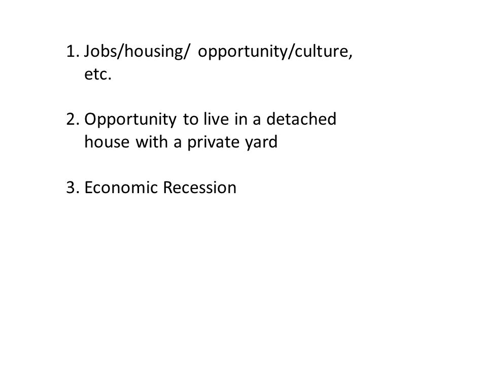 1.Jobs/housing/ opportunity/culture, etc. 2.Opportunity to live in a detached house with a private yard 3.Economic Recession