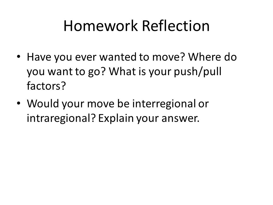 Homework Reflection Have you ever wanted to move? Where do you want to go? What is your push/pull factors? Would your move be interregional or intrare