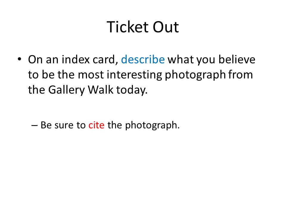 Ticket Out On an index card, describe what you believe to be the most interesting photograph from the Gallery Walk today. – Be sure to cite the photog