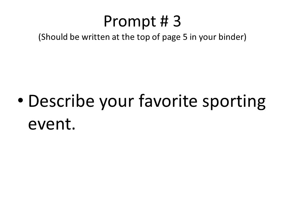 Prompt # 3 (Should be written at the top of page 5 in your binder) Describe your favorite sporting event.