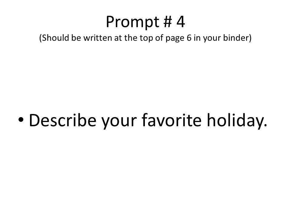Prompt # 4 (Should be written at the top of page 6 in your binder) Describe your favorite holiday.