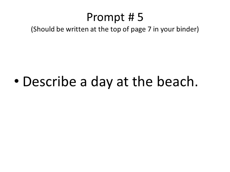 Prompt # 5 (Should be written at the top of page 7 in your binder) Describe a day at the beach.