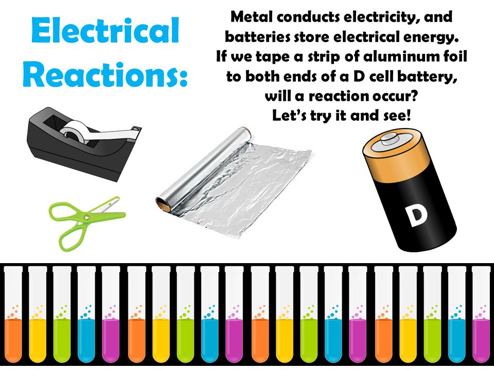 Electrical Reactions: Metal conducts electricity, and batteries store electrical energy.