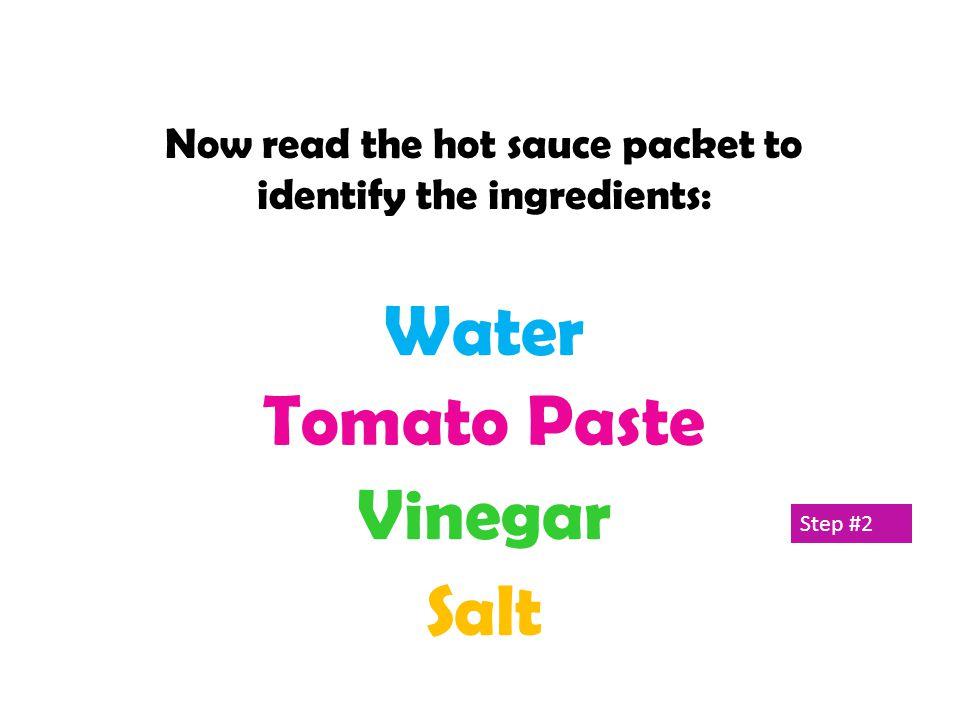 Water Tomato Paste Vinegar Salt Now read the hot sauce packet to identify the ingredients: Step #2