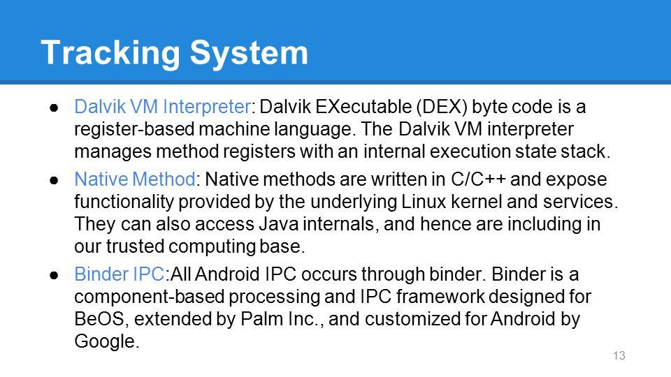 Tracking System ●Dalvik VM Interpreter: Dalvik EXecutable (DEX) byte code is a register-based machine language. The Dalvik VM interpreter manages meth