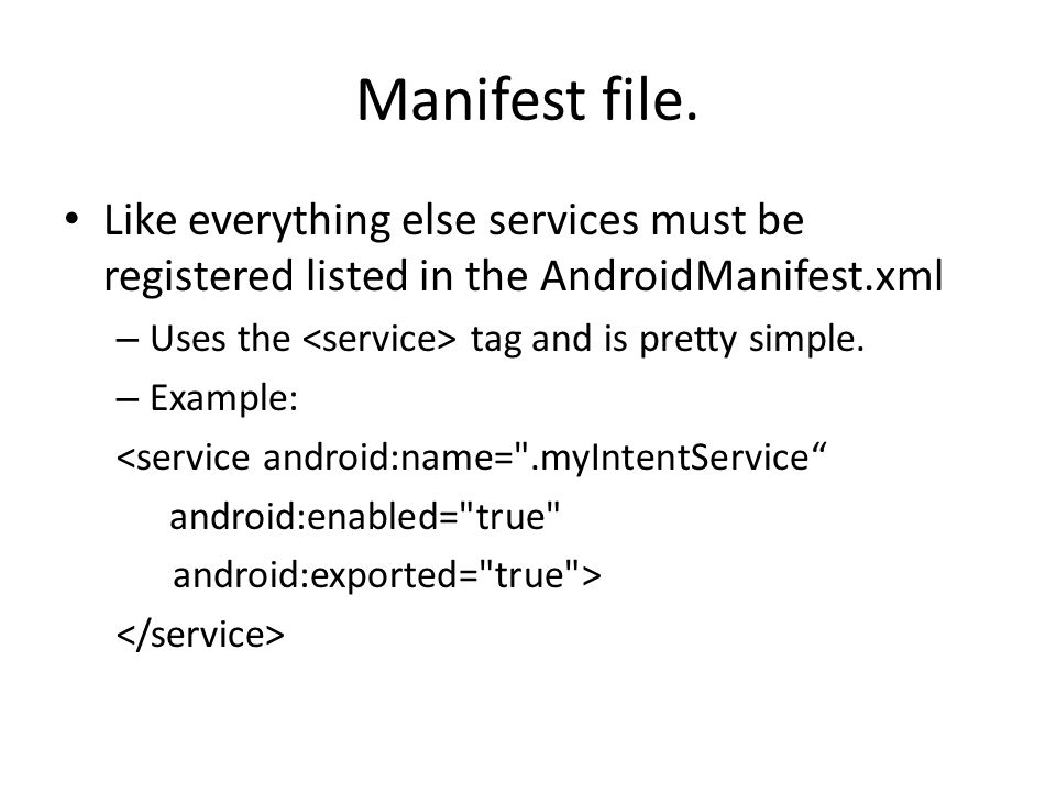 Manifest file. Like everything else services must be registered listed in the AndroidManifest.xml – Uses the tag and is pretty simple. – Example: <ser