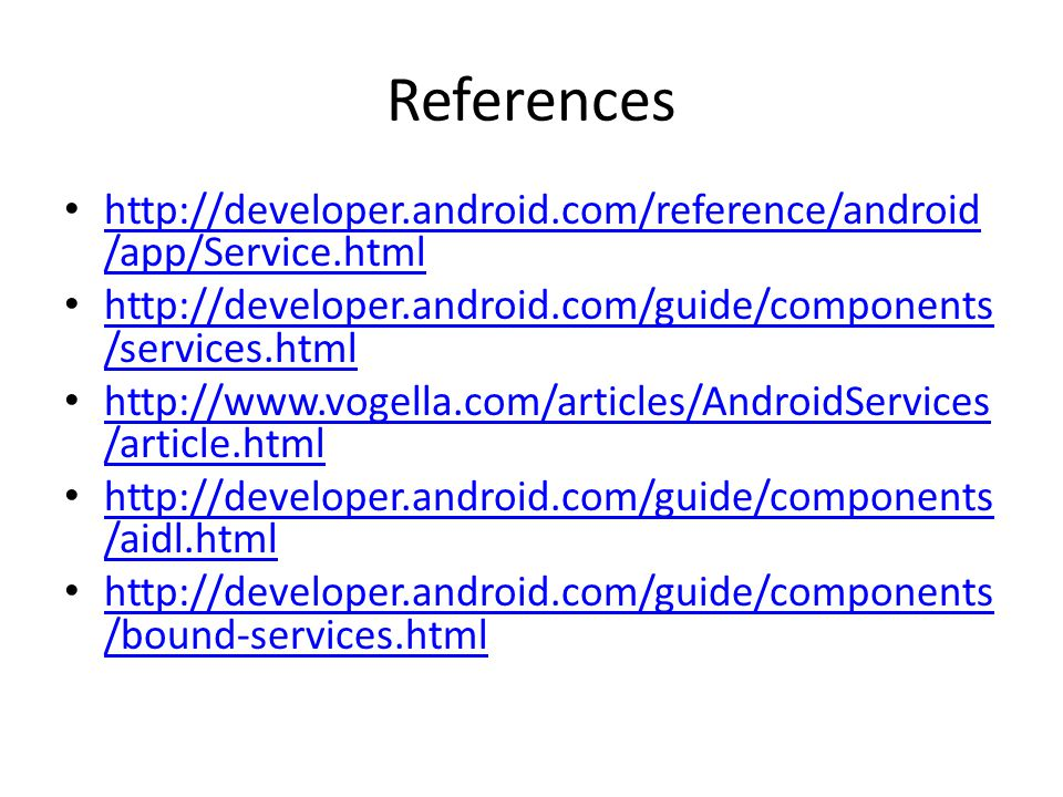 References http://developer.android.com/reference/android /app/Service.html http://developer.android.com/reference/android /app/Service.html http://developer.android.com/guide/components /services.html http://developer.android.com/guide/components /services.html http://www.vogella.com/articles/AndroidServices /article.html http://www.vogella.com/articles/AndroidServices /article.html http://developer.android.com/guide/components /aidl.html http://developer.android.com/guide/components /aidl.html http://developer.android.com/guide/components /bound-services.html http://developer.android.com/guide/components /bound-services.html