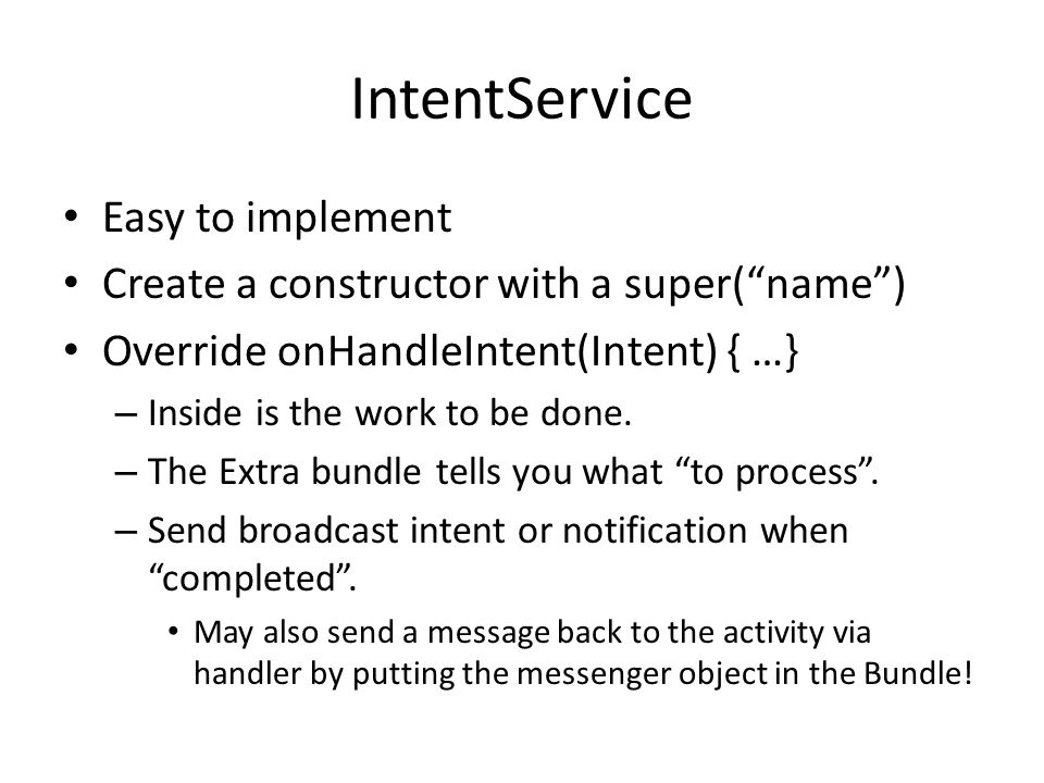 IntentService Easy to implement Create a constructor with a super( name ) Override onHandleIntent(Intent) { …} – Inside is the work to be done.