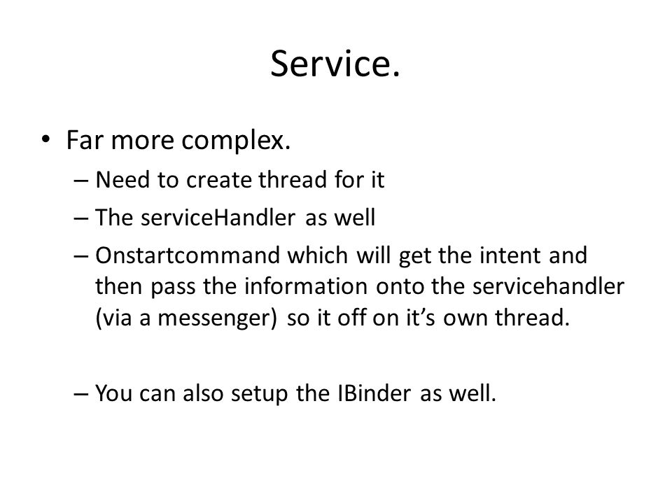 Service. Far more complex. – Need to create thread for it – The serviceHandler as well – Onstartcommand which will get the intent and then pass the in
