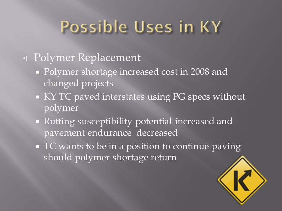  Polymer Replacement  Polymer shortage increased cost in 2008 and changed projects  KY TC paved interstates using PG specs without polymer  Rutting susceptibility potential increased and pavement endurance decreased  TC wants to be in a position to continue paving should polymer shortage return