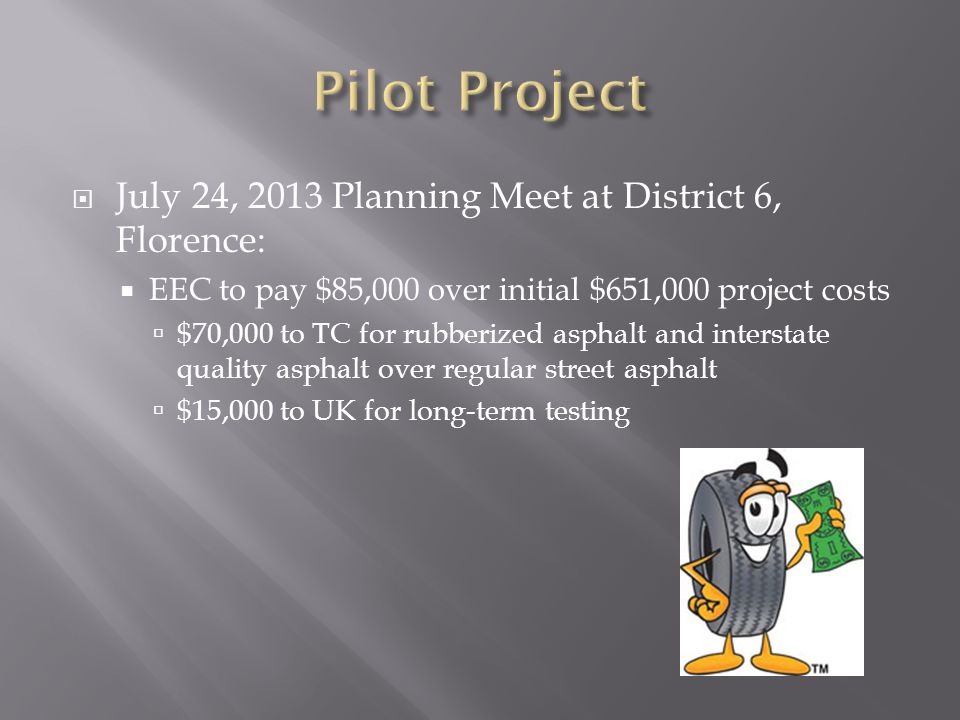  July 24, 2013 Planning Meet at District 6, Florence:  EEC to pay $85,000 over initial $651,000 project costs  $70,000 to TC for rubberized asphalt and interstate quality asphalt over regular street asphalt  $15,000 to UK for long-term testing