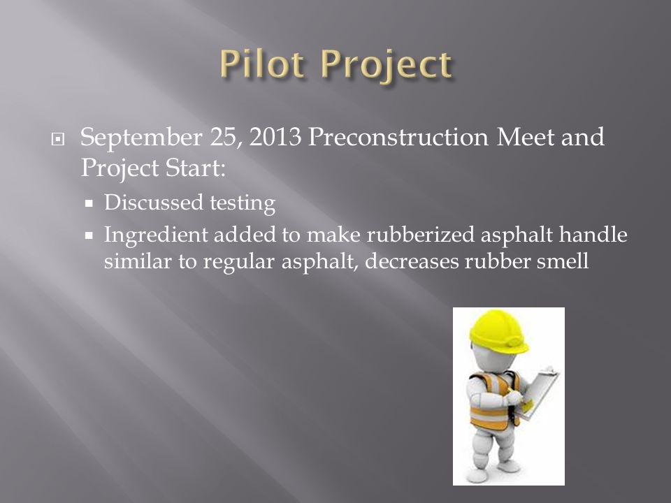  September 25, 2013 Preconstruction Meet and Project Start:  Discussed testing  Ingredient added to make rubberized asphalt handle similar to regular asphalt, decreases rubber smell
