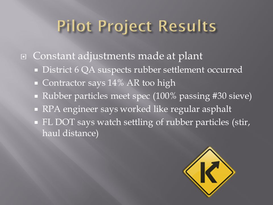  Constant adjustments made at plant  District 6 QA suspects rubber settlement occurred  Contractor says 14% AR too high  Rubber particles meet spec (100% passing #30 sieve)  RPA engineer says worked like regular asphalt  FL DOT says watch settling of rubber particles (stir, haul distance)