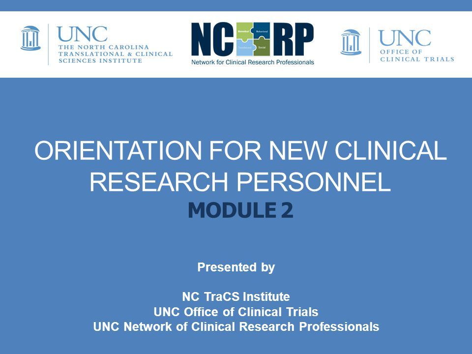 ORIENTATION FOR NEW CLINICAL RESEARCH PERSONNEL MODULE 2 Presented by NC TraCS Institute UNC Office of Clinical Trials UNC Network of Clinical Researc