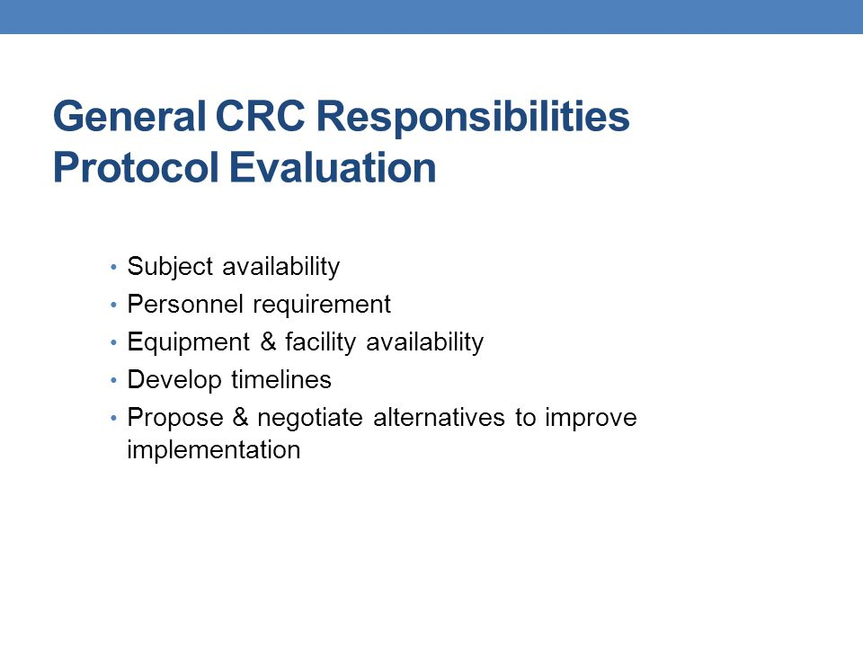 General CRC Responsibilities Protocol Evaluation Subject availability Personnel requirement Equipment & facility availability Develop timelines Propos