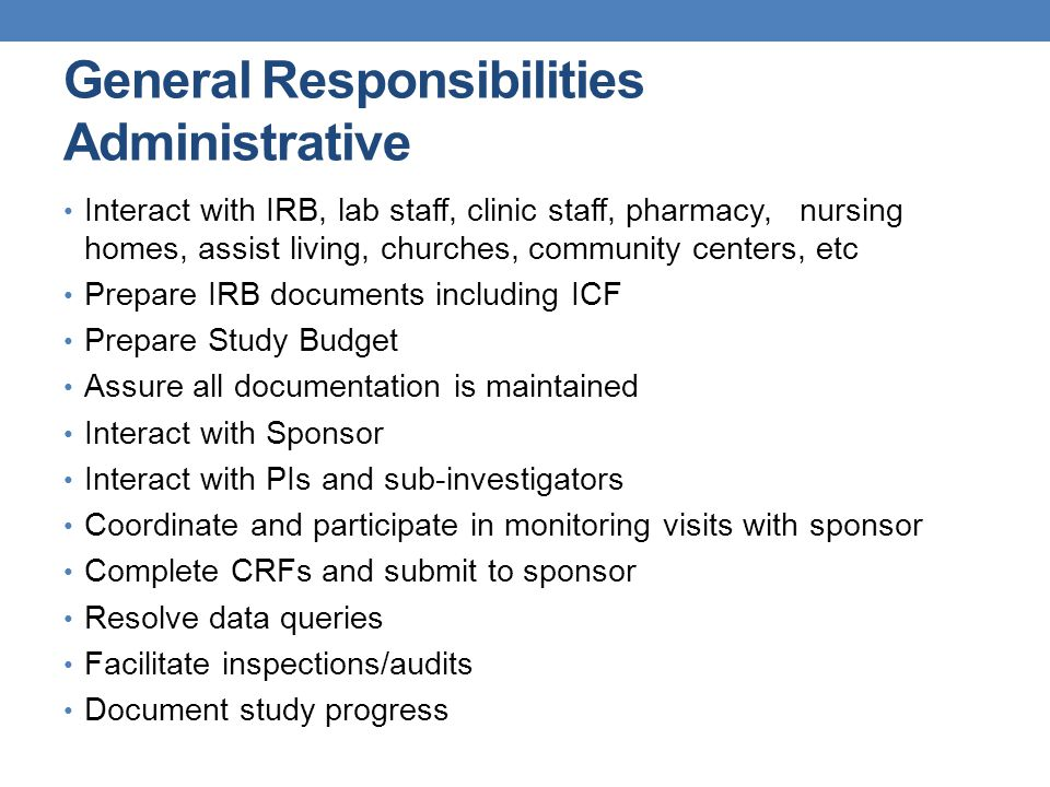 General Responsibilities Administrative Interact with IRB, lab staff, clinic staff, pharmacy, nursing homes, assist living, churches, community center