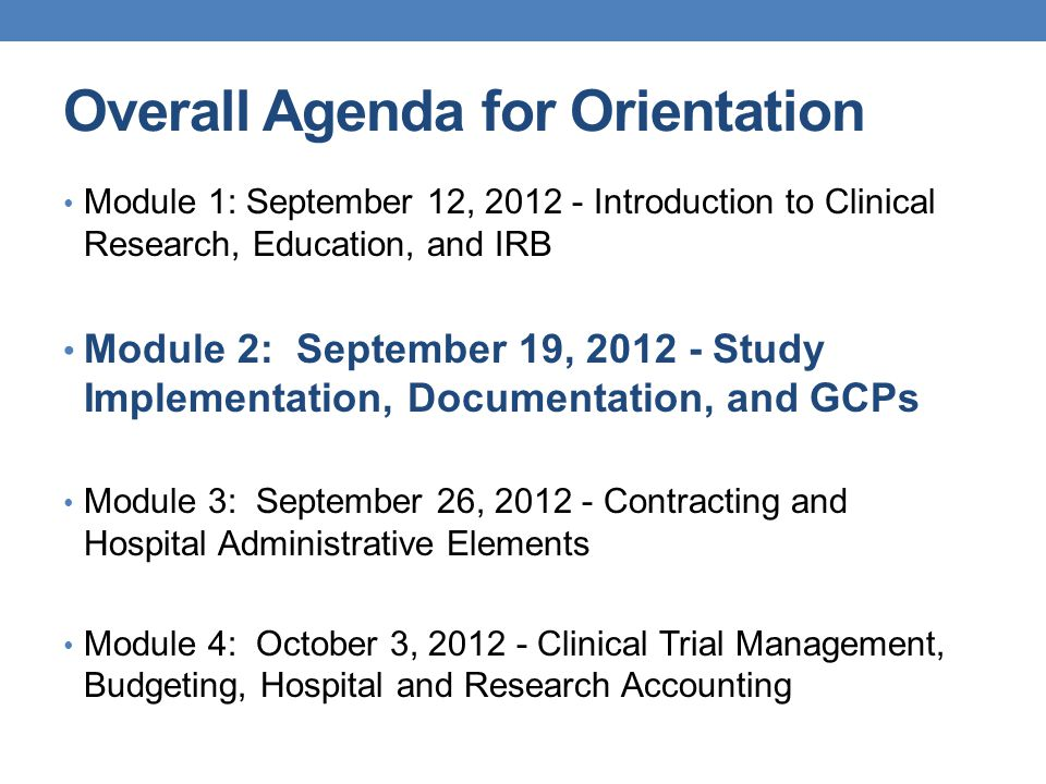 Overall Agenda for Orientation Module 1: September 12, 2012 - Introduction to Clinical Research, Education, and IRB Module 2: September 19, 2012 - Stu