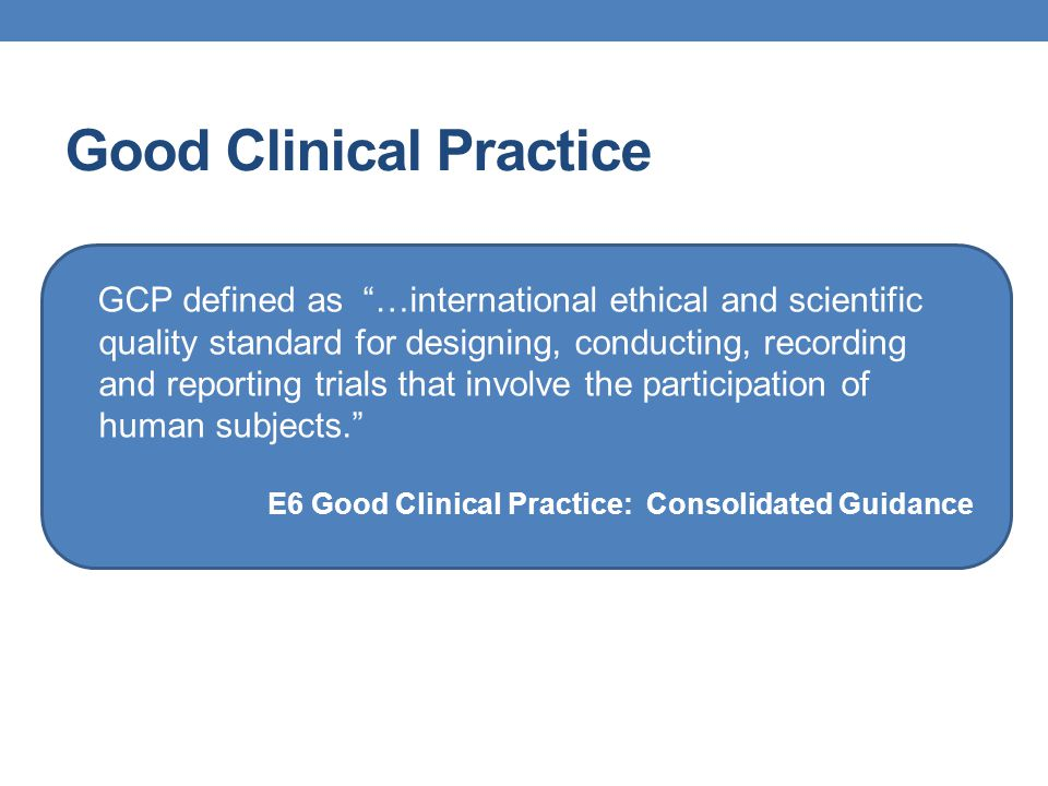 """Good Clinical Practice GCP defined as """"…international ethical and scientific quality standard for designing, conducting, recording and reporting trial"""