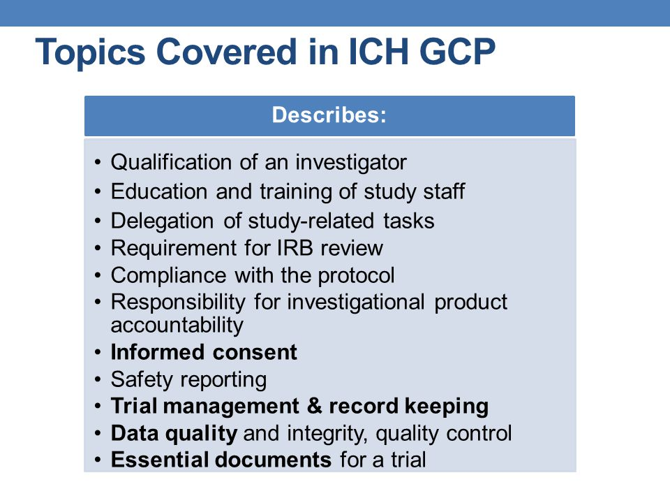 Topics Covered in ICH GCP Describes: Qualification of an investigator Education and training of study staff Delegation of study-related tasks Requirem