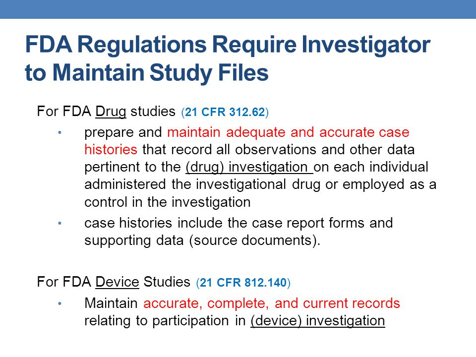 FDA Regulations Require Investigator to Maintain Study Files For FDA Drug studies (21 CFR 312.62) prepare and maintain adequate and accurate case hist