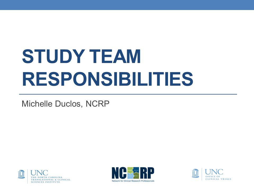 STUDY TEAM RESPONSIBILITIES Michelle Duclos, NCRP