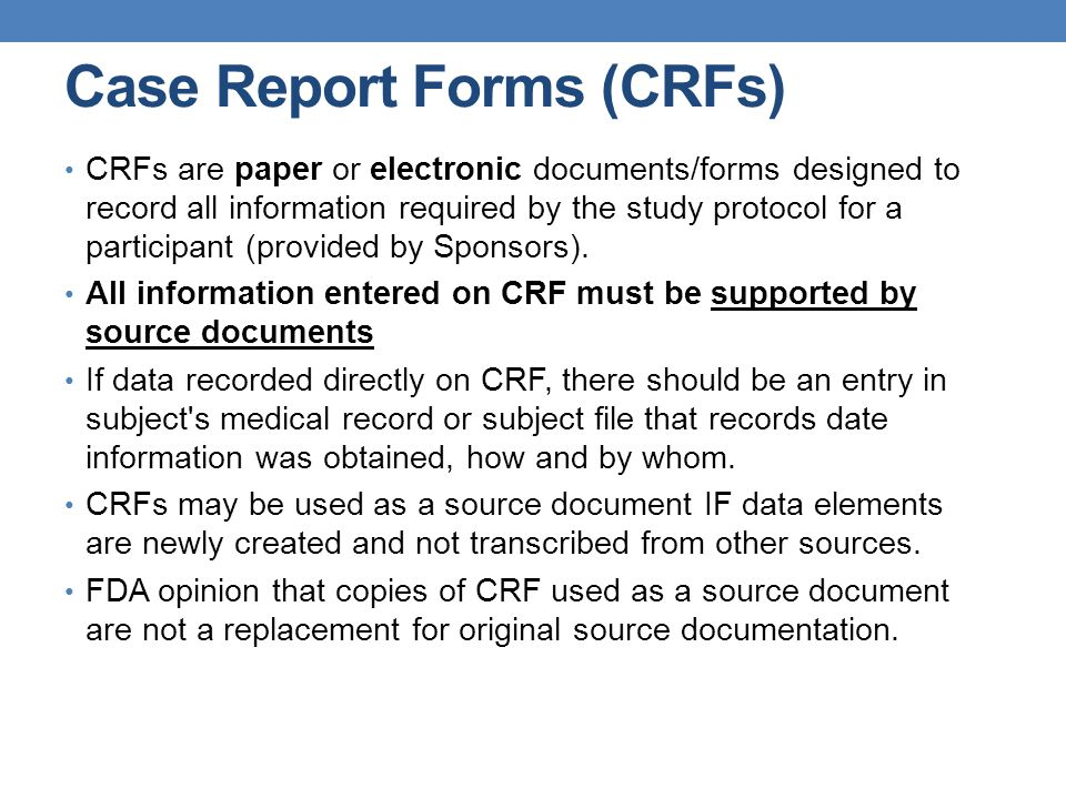 Case Report Forms (CRFs) CRFs are paper or electronic documents/forms designed to record all information required by the study protocol for a particip